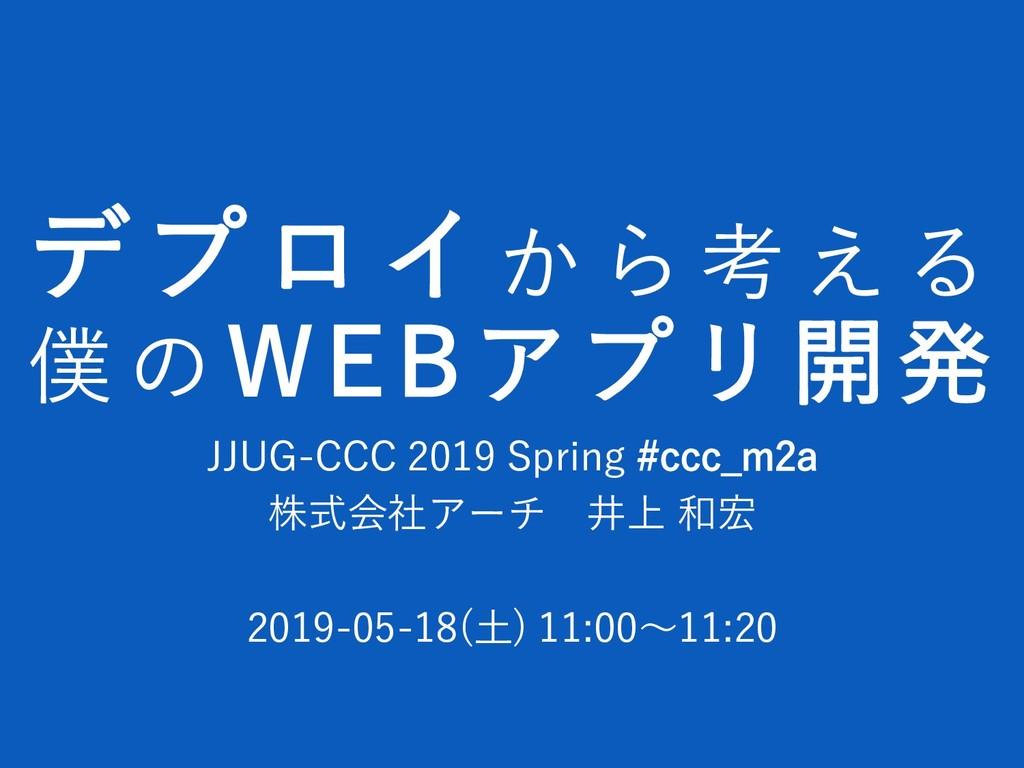 デプロイか ら 考 え る 僕 の WEBアプリ開発 JJUG-CCC 2019 Spring...