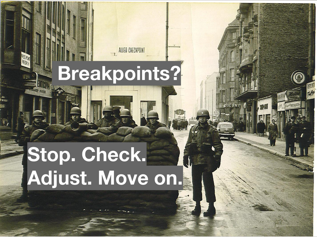 Stop. Check. Adjust. Move on. Breakpoints?
