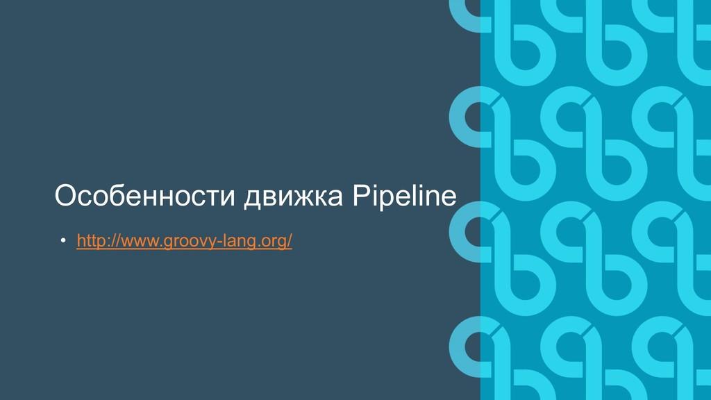 Особенности движка Pipeline • http://www.groovy...
