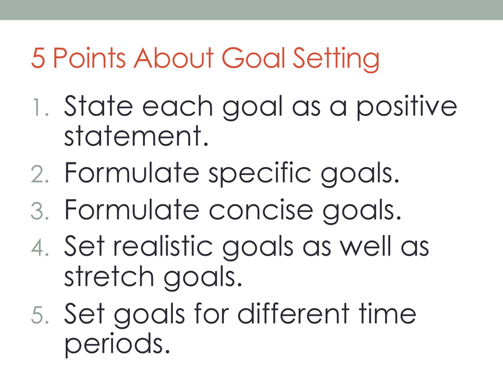 5 Points About Goal Setting 1. State each goal...