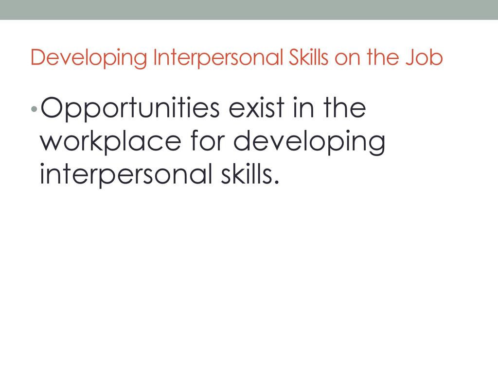 Developing Interpersonal Skills on the Job •Op...