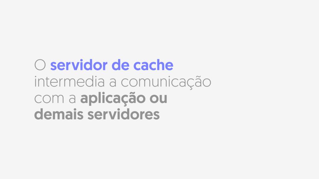 O servidor de cache intermedia a comunicação co...