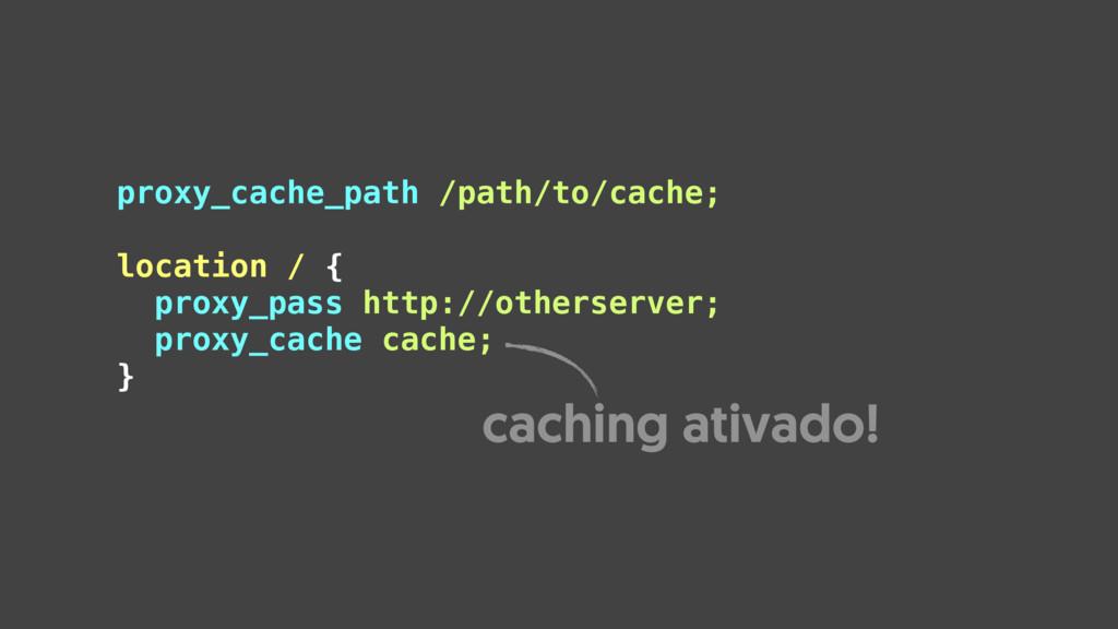 proxy_cache_path /path/to/cache;  location / {...