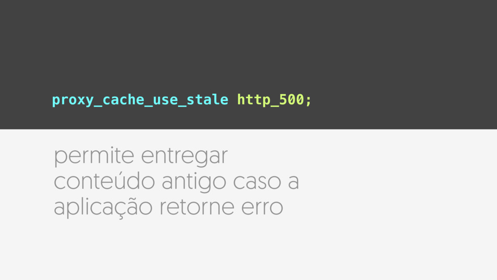 proxy_cache_use_stale http_500; permite entrega...