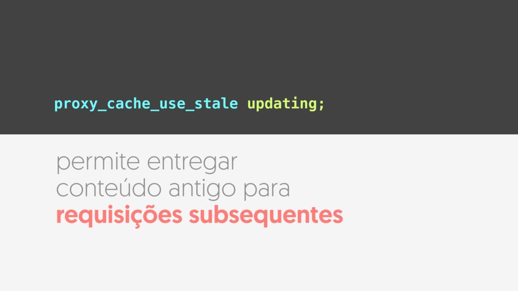 proxy_cache_use_stale updating; permite entrega...