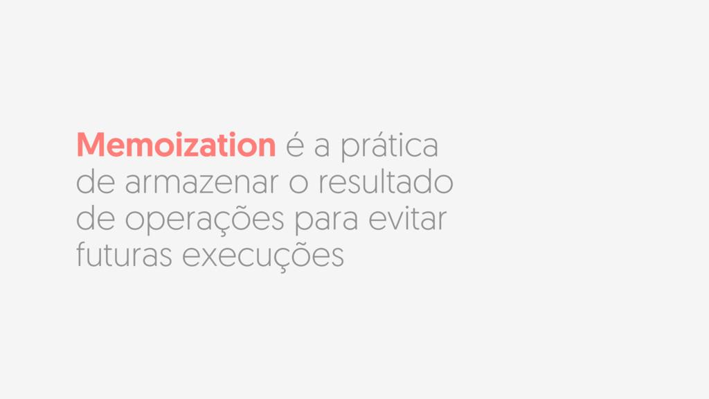 Memoization é a prática de armazenar o resultad...