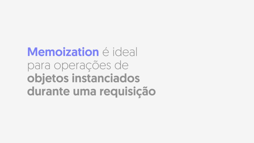 Memoization é ideal para operações de objetos i...