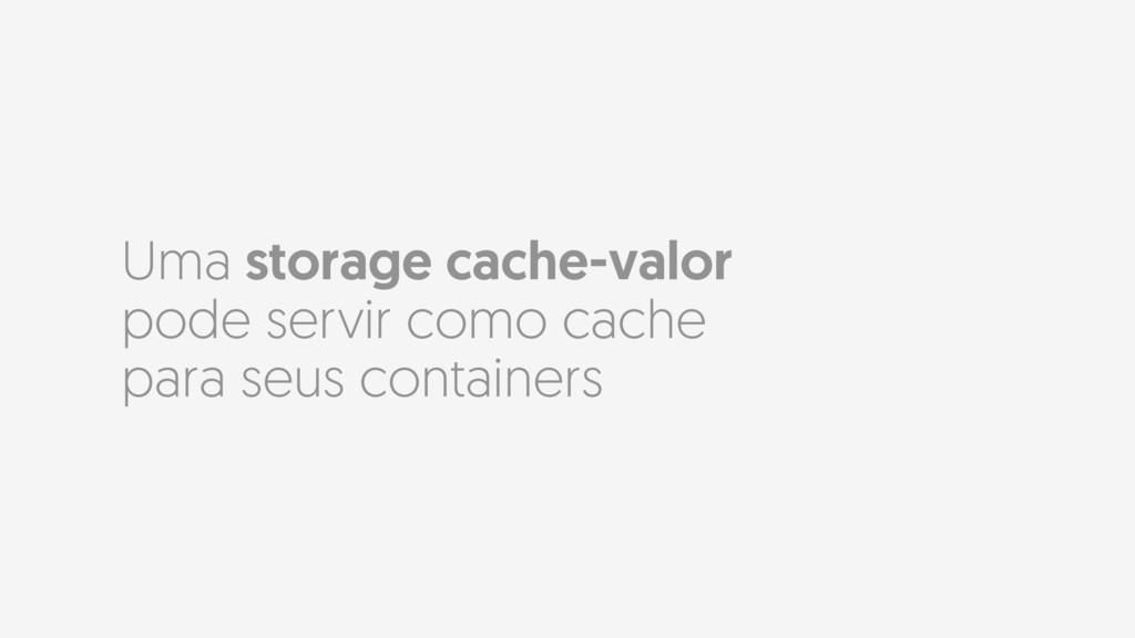 Uma storage cache-valor pode servir como cache ...