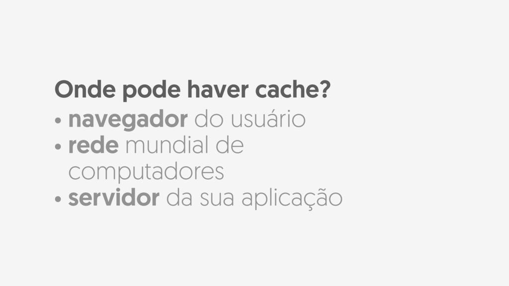 Onde pode haver cache? • navegador do usuário •...