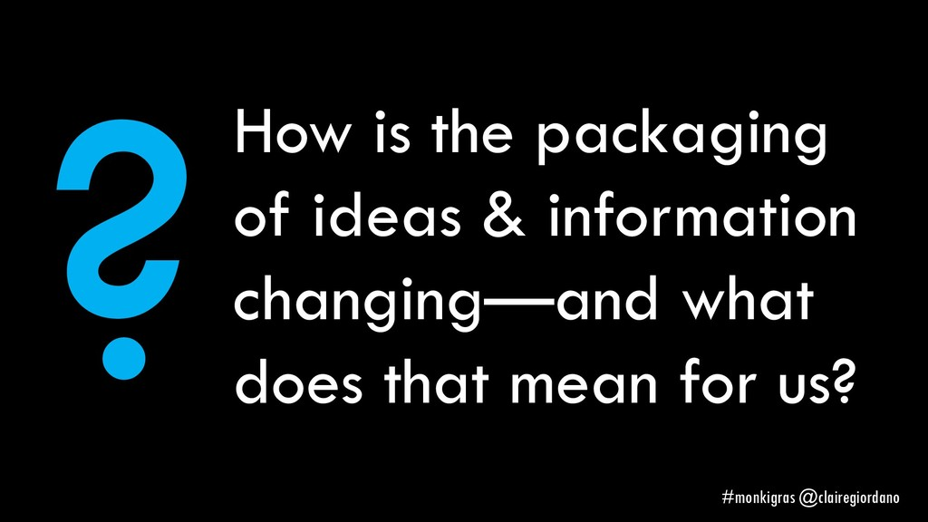 How is the packaging of ideas & information cha...