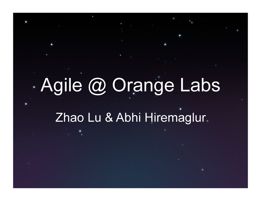 Agile @ Orange Labs Zhao Lu & Abhi Hiremaglur