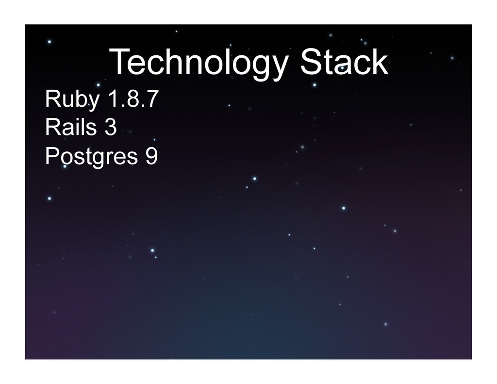 Technology Stack Ruby 1.8.7 Rails 3 Postgres 9