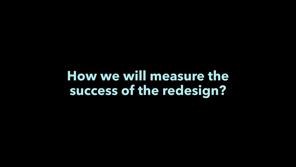 How we will measure the success of the redesign?