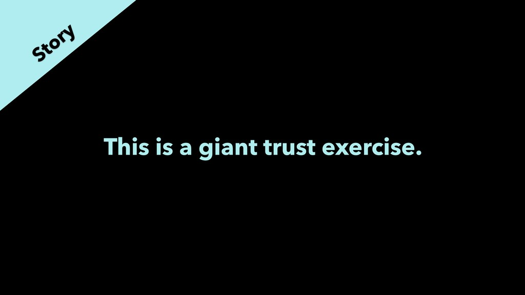 This is a giant trust exercise. Story