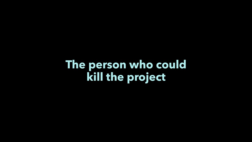 The person who could kill the project
