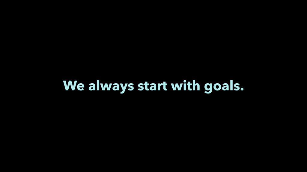 We always start with goals.