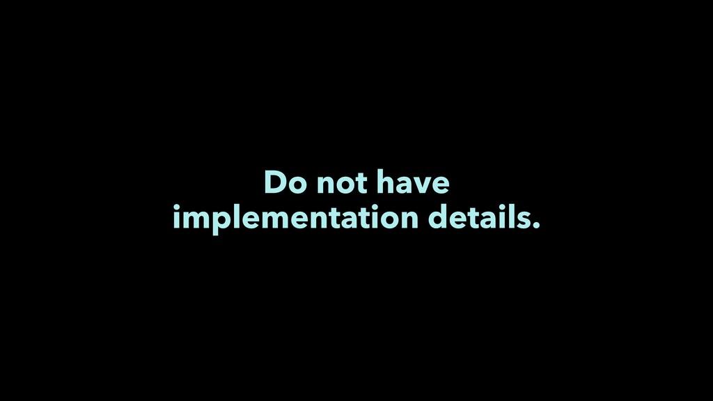 Do not have implementation details.