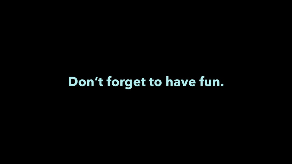 Don't forget to have fun.