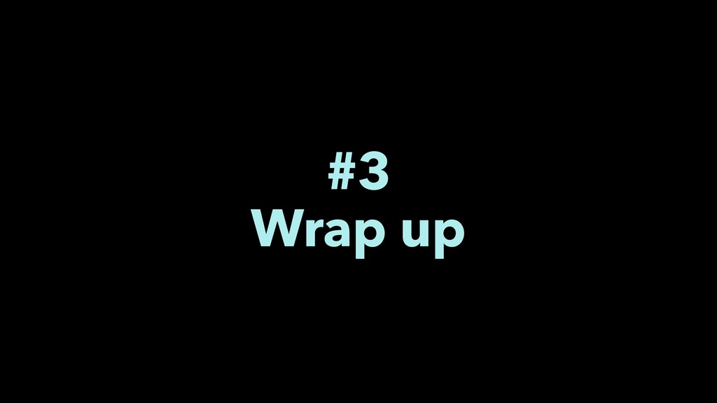 #3 Wrap up