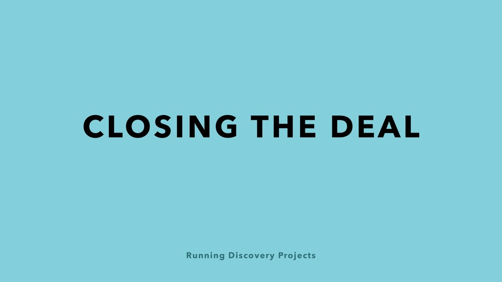Running Discovery Projects CLOSING THE DEAL