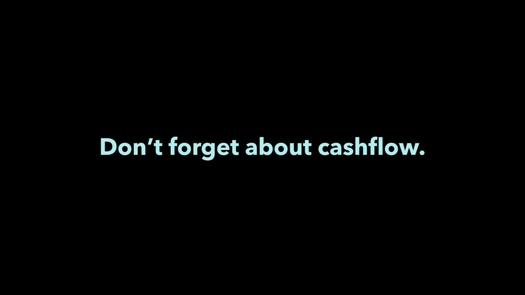 Don't forget about cashflow.