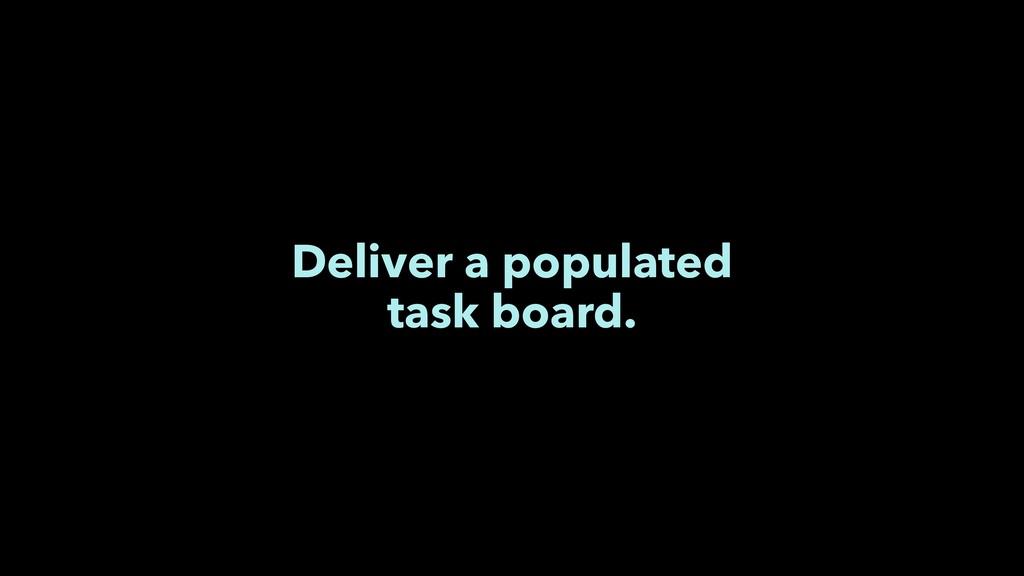 Deliver a populated task board.
