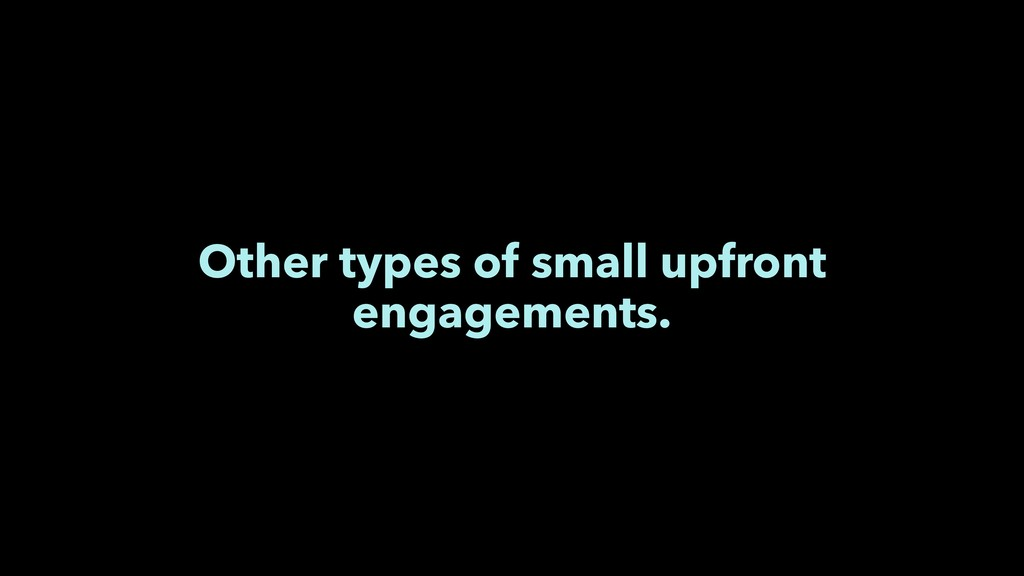 Other types of small upfront engagements.
