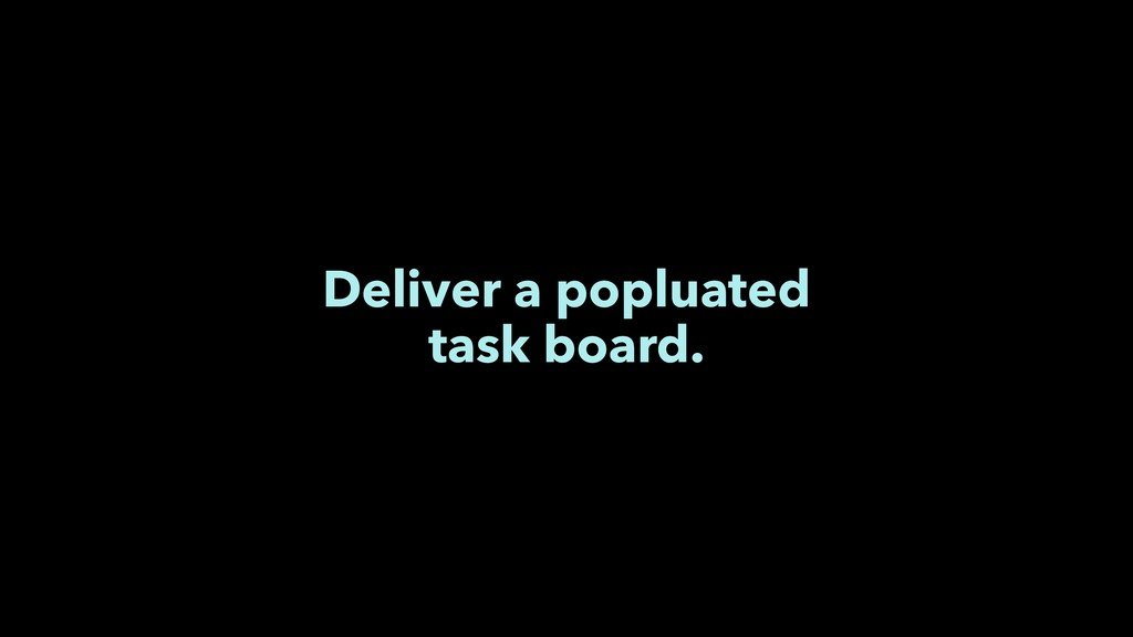 Deliver a popluated task board.