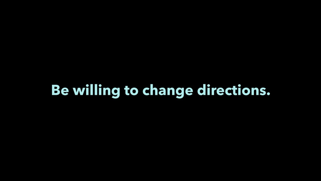 Be willing to change directions.