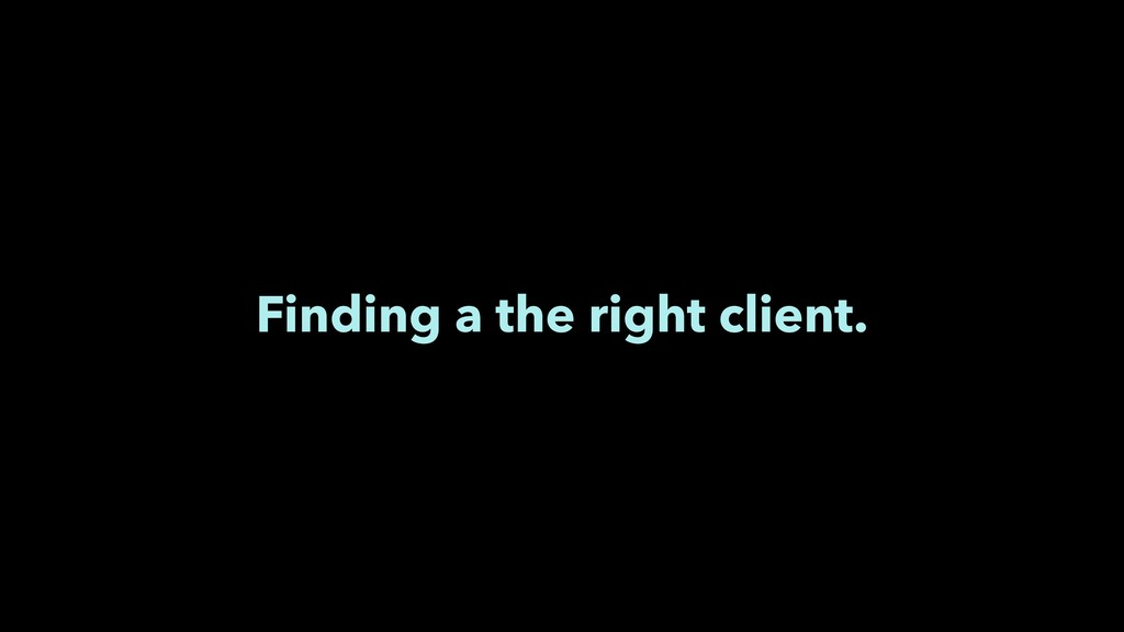 Finding a the right client.