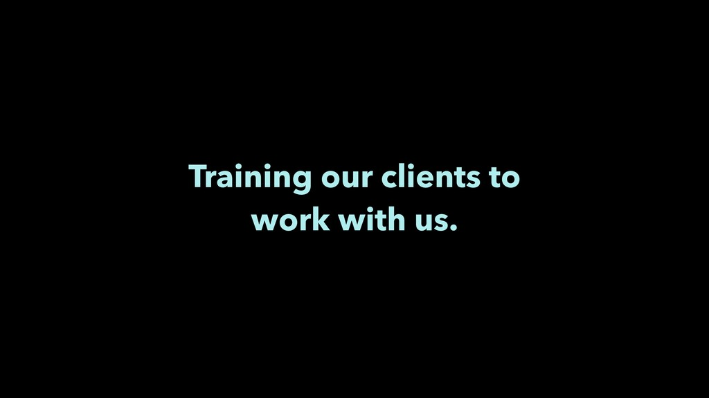 Training our clients to work with us.
