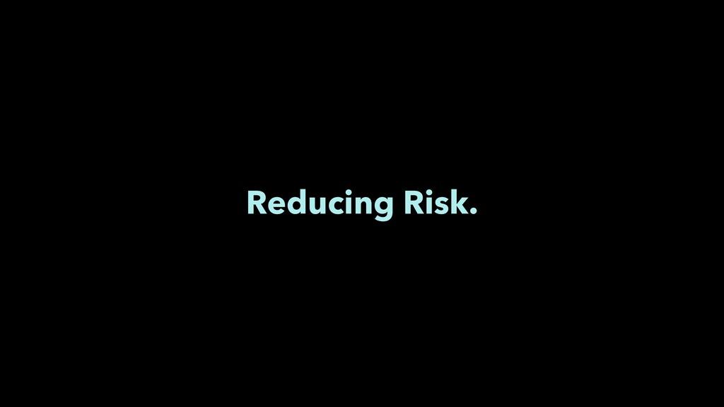 Reducing Risk.