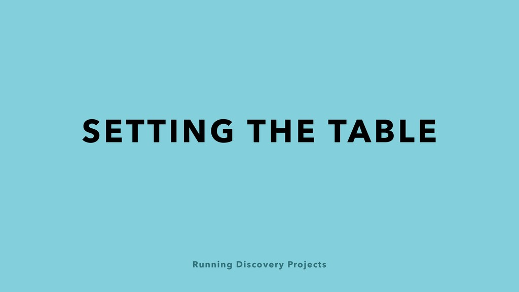 Running Discovery Projects SETTING THE TABLE
