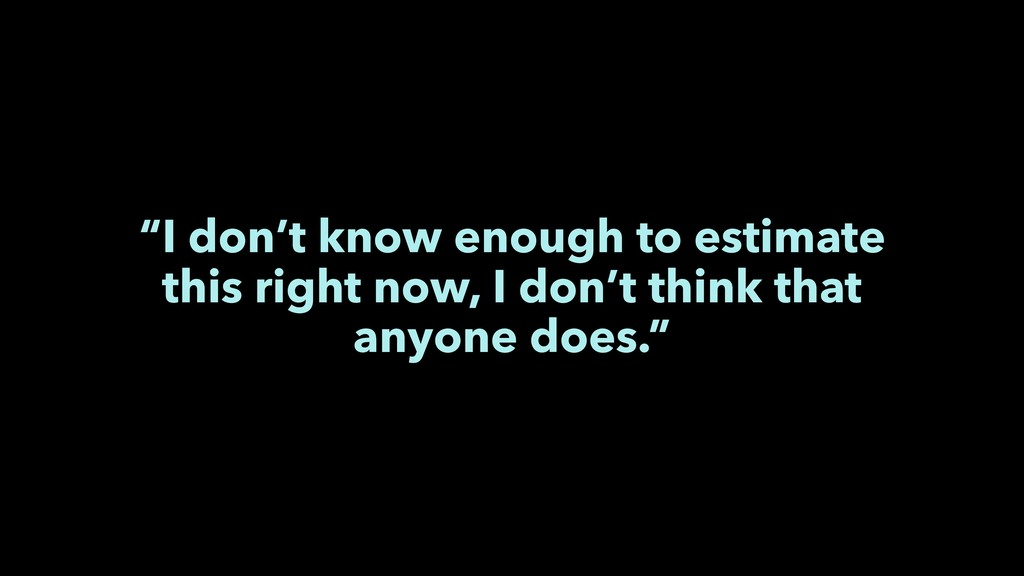"""I don't know enough to estimate this right now..."