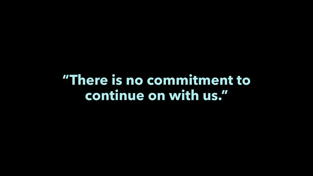 """There is no commitment to continue on with us."""