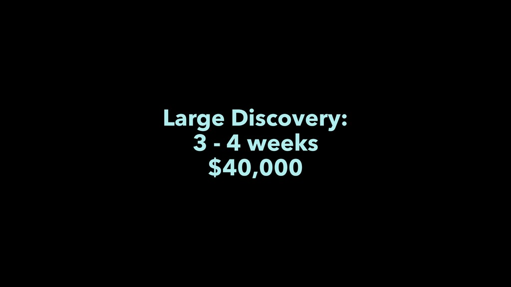 Large Discovery: 3 - 4 weeks $40,000