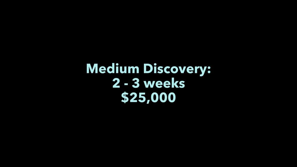 Medium Discovery: 2 - 3 weeks $25,000