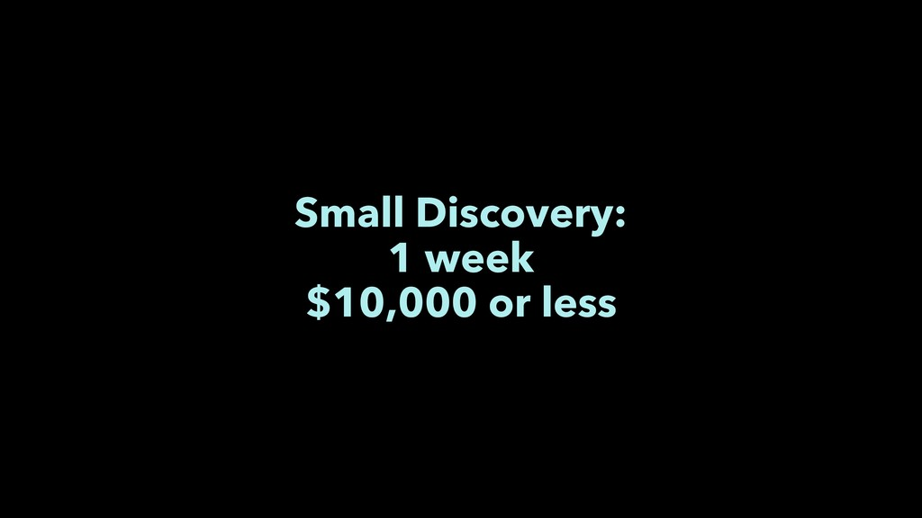 Small Discovery: 1 week $10,000 or less