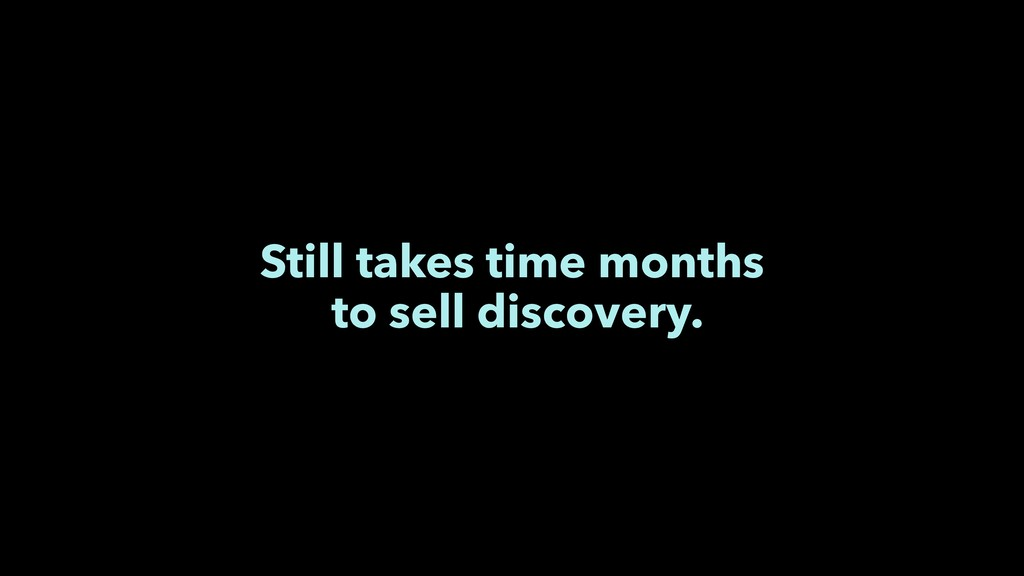 Still takes time months to sell discovery.