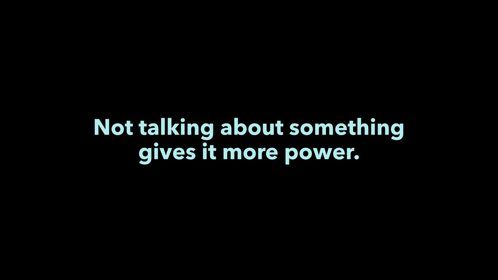 Not talking about something gives it more power.