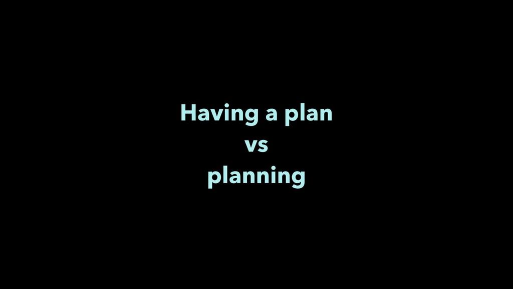 Having a plan vs planning