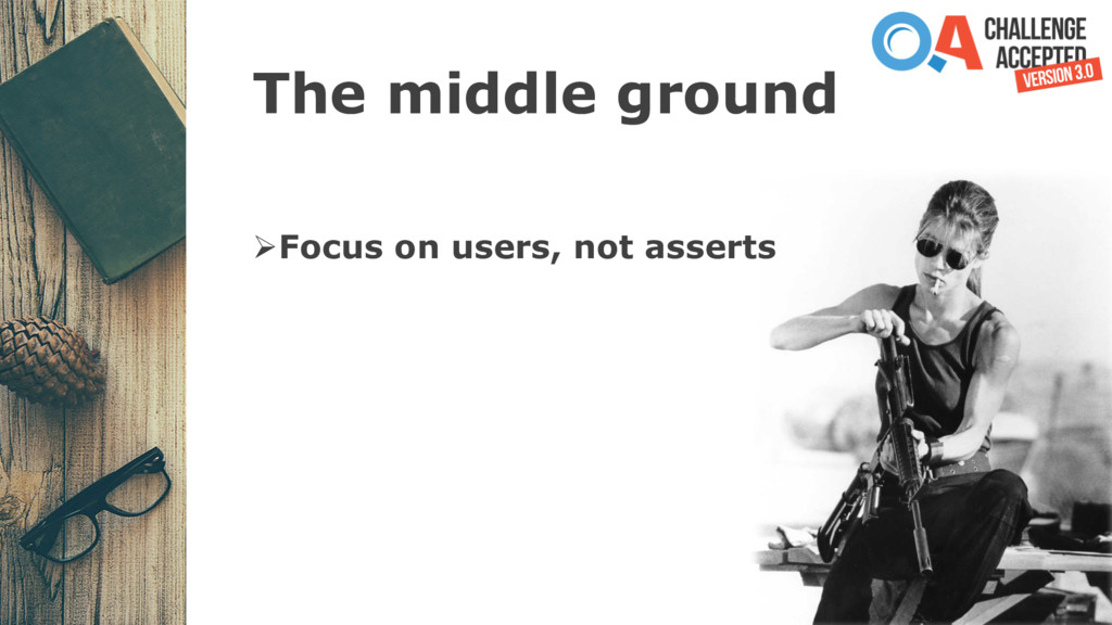 The middle ground ØFocus on users, not asserts