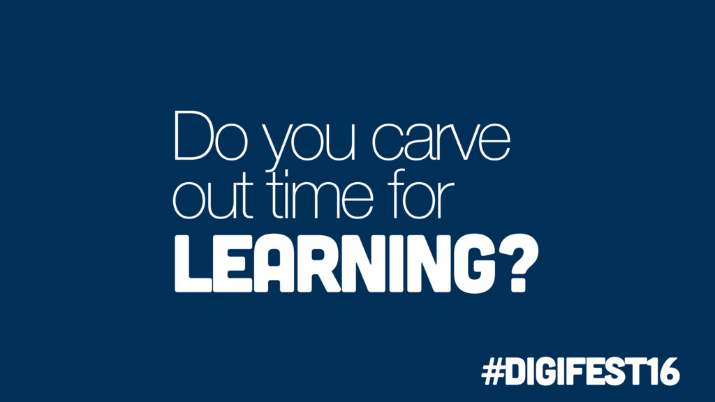 Do you carve out time for learning? #digifest16