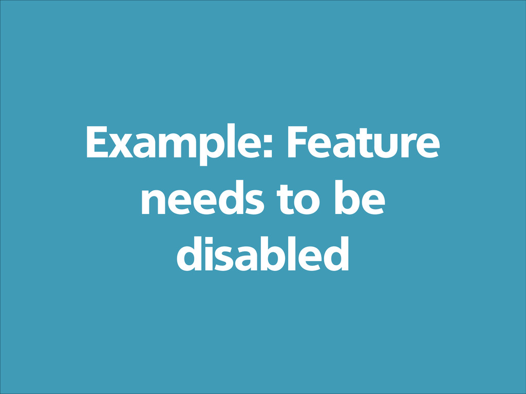 Example: Feature needs to be disabled