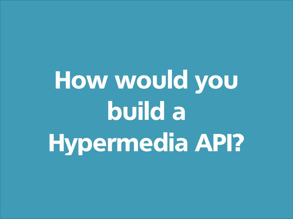 How would you build a Hypermedia API?