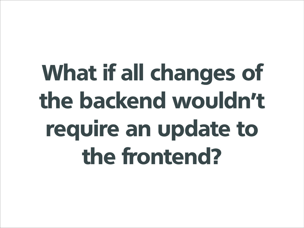 What if all changes of the backend wouldn't req...