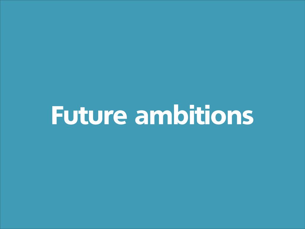 Future ambitions