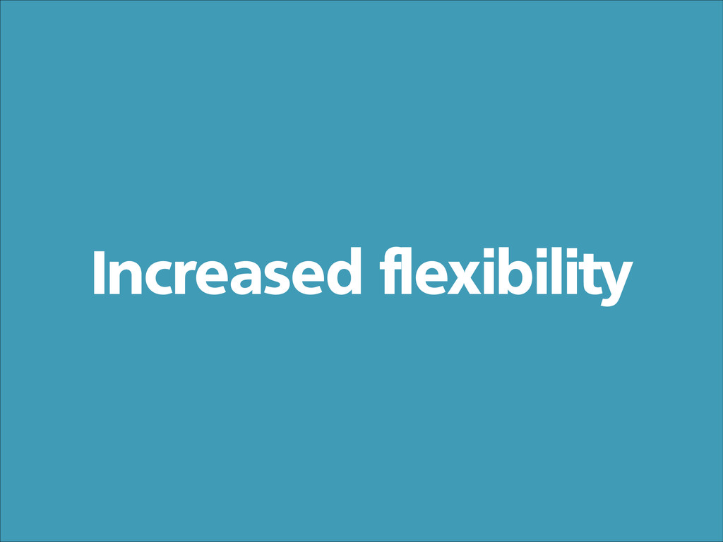 Increased flexibility