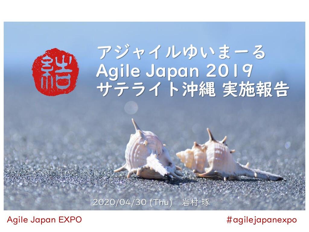 アジャイルゆいまーる Agile Japan 2019 サテライト沖縄 実施報告 2020/0...