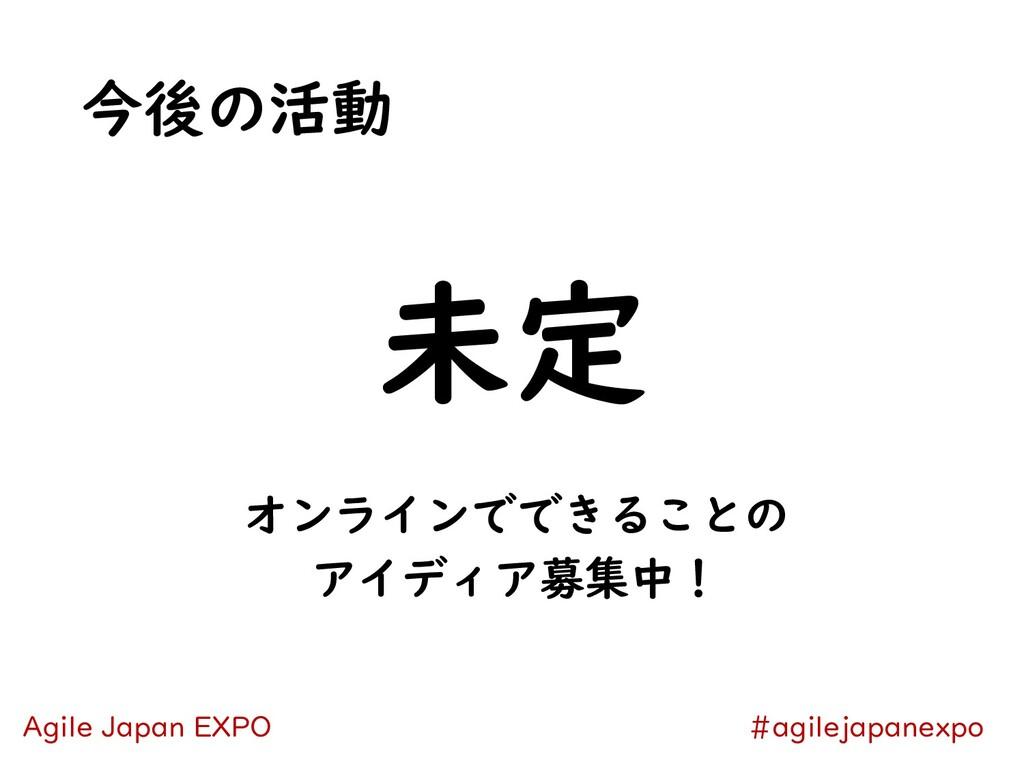 今後の活動 未定 #agilejapanexpo Agile Japan EXPO オンライン...
